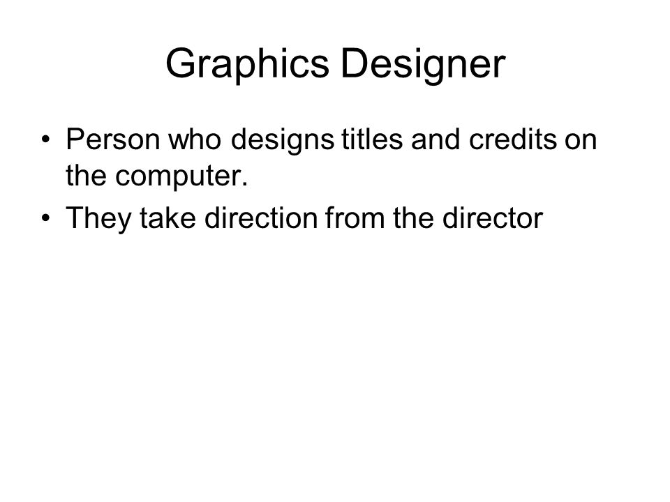Graphics Designer Person who designs titles and credits on the computer.
