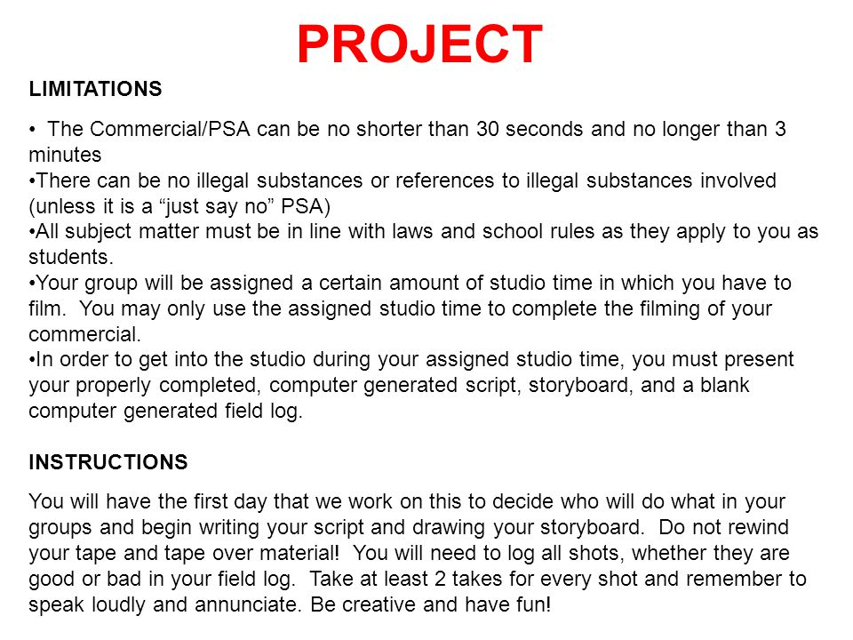 PROJECT LIMITATIONS. The Commercial/PSA can be no shorter than 30 seconds and no longer than 3 minutes.
