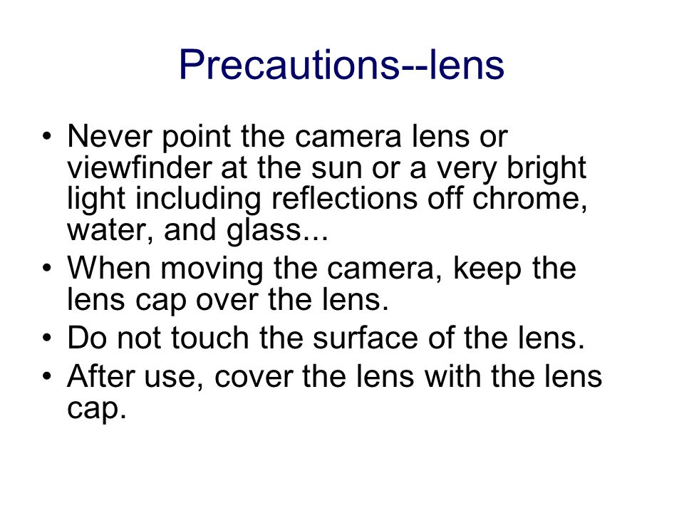 Precautions--lens Never point the camera lens or viewfinder at the sun or a very bright light including reflections off chrome, water, and glass...