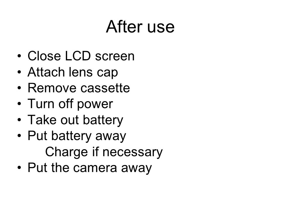 After use Close LCD screen Attach lens cap Remove cassette