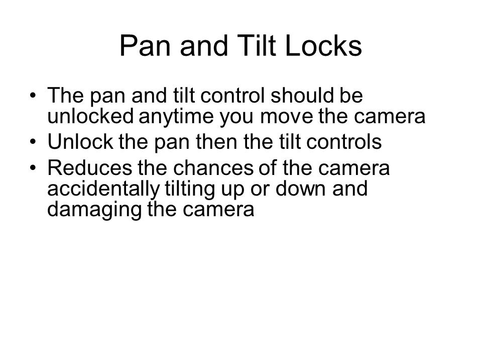 Pan and Tilt Locks The pan and tilt control should be unlocked anytime you move the camera. Unlock the pan then the tilt controls.