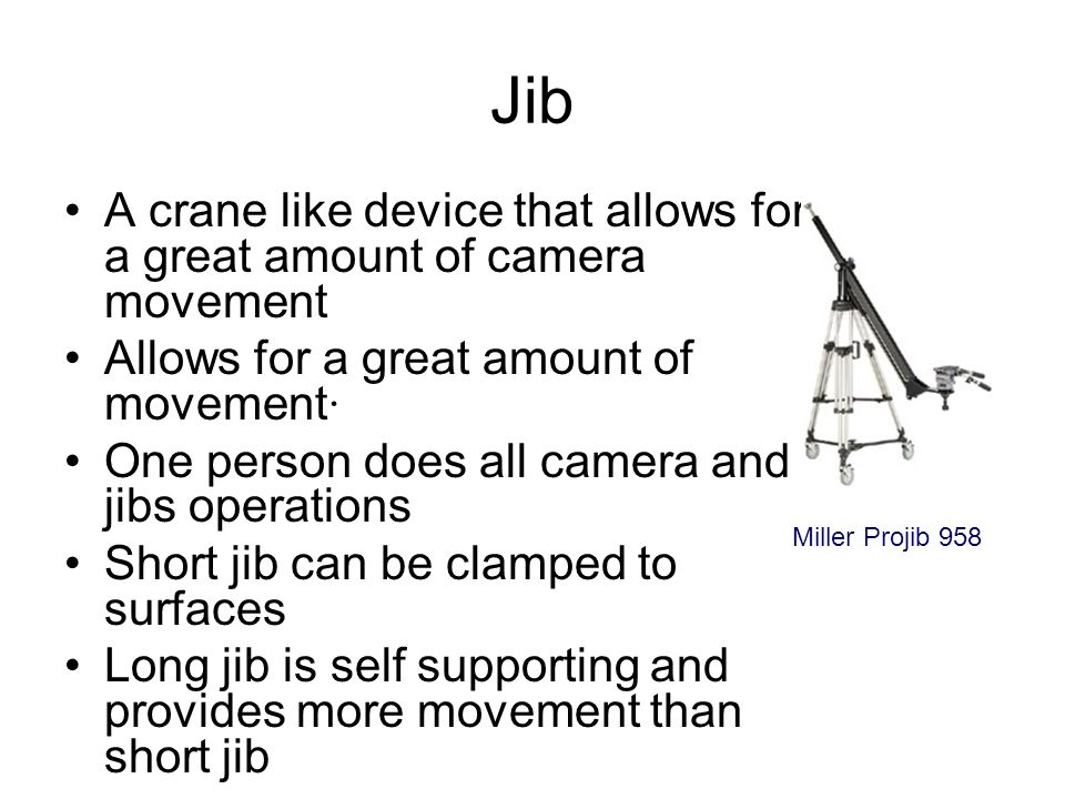 Jib A crane like device that allows for a great amount of camera movement. Allows for a great amount of movement·