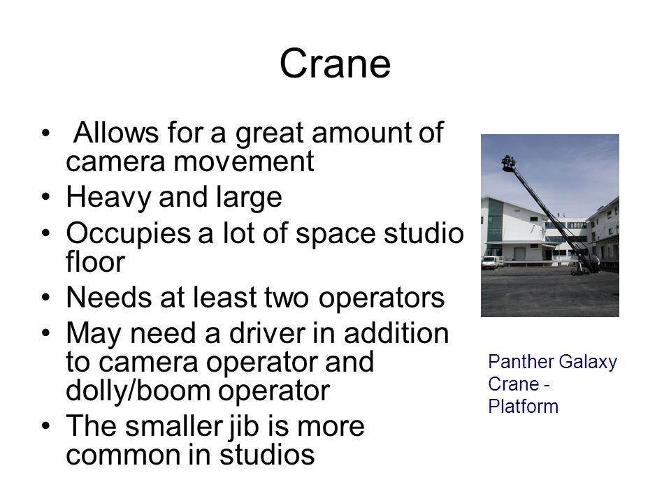 Crane Allows for a great amount of camera movement Heavy and large