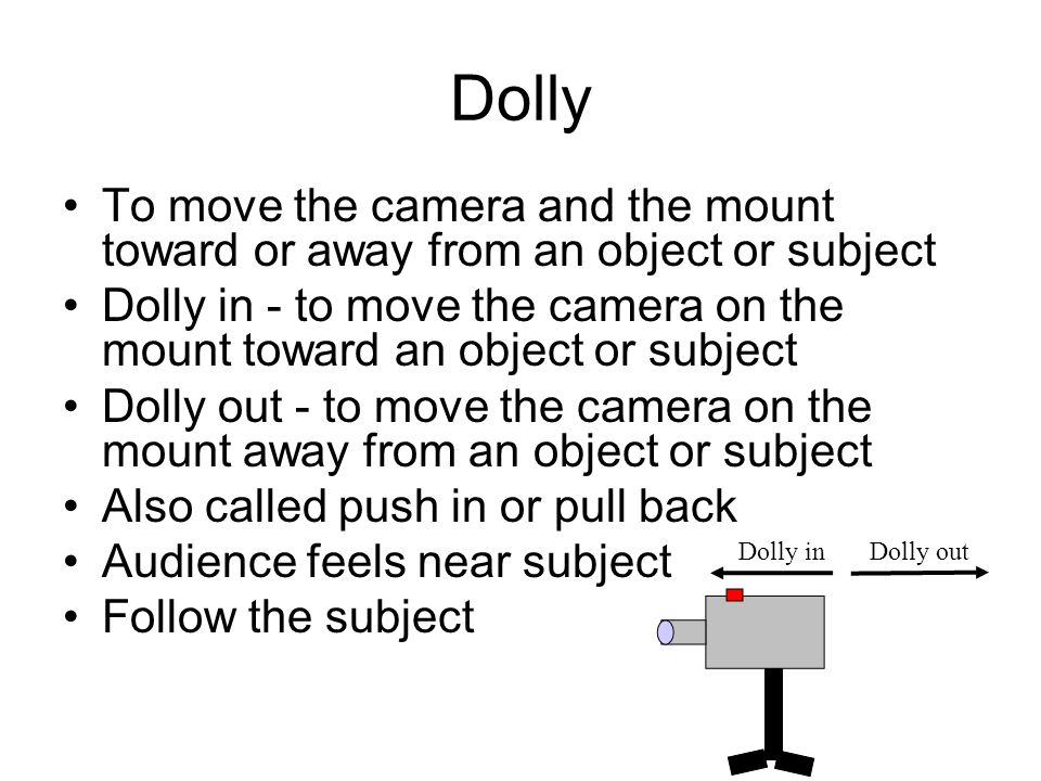 Dolly To move the camera and the mount toward or away from an object or subject.