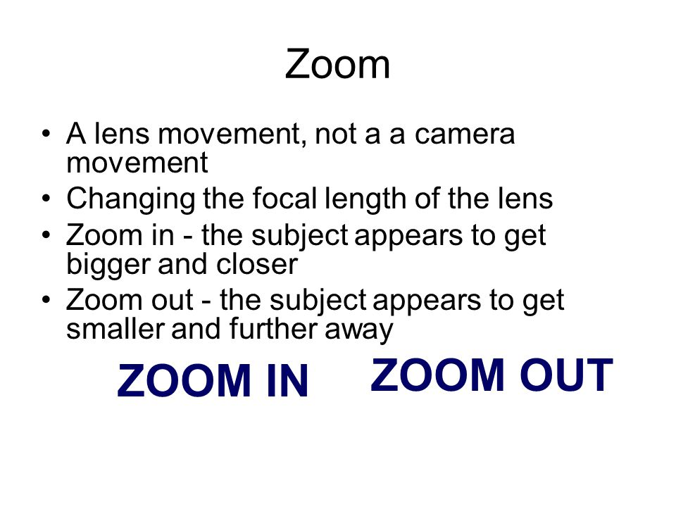 ZOOM OUT ZOOM IN Zoom A lens movement, not a a camera movement