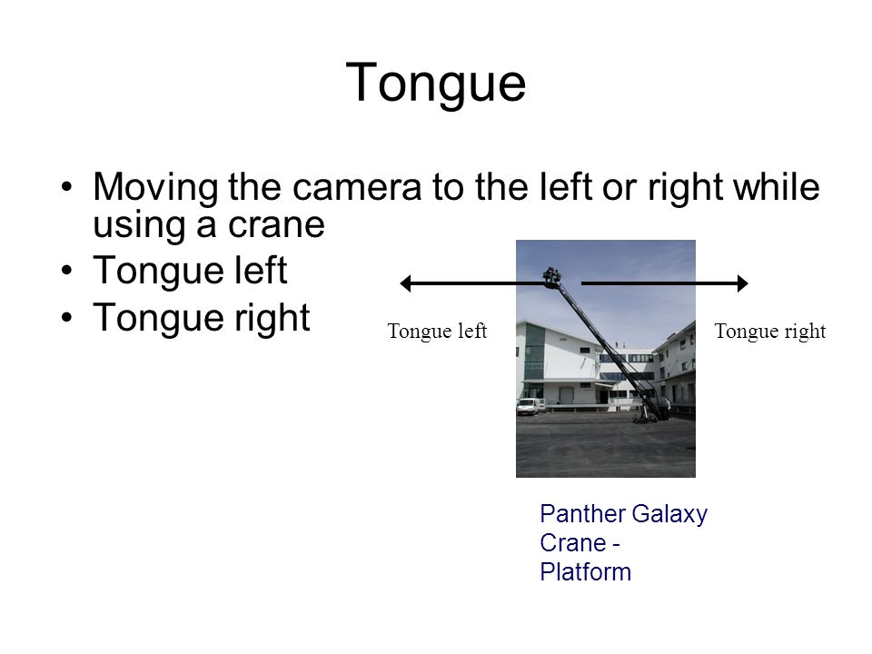 Tongue Moving the camera to the left or right while using a crane
