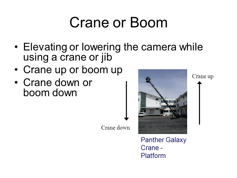 Crane or Boom Elevating or lowering the camera while using a crane or jib. Crane up or boom up.