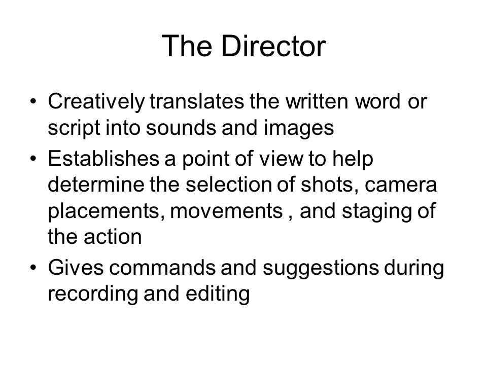 The Director Creatively translates the written word or script into sounds and images.