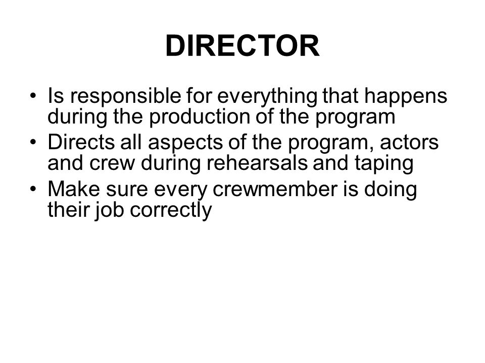 DIRECTOR Is responsible for everything that happens during the production of the program.