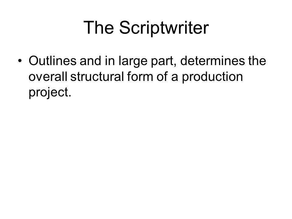 The Scriptwriter Outlines and in large part, determines the overall structural form of a production project.