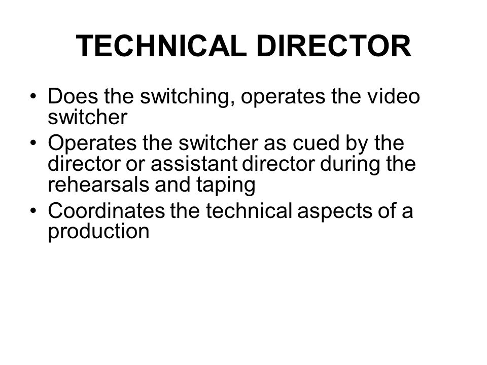 TECHNICAL DIRECTOR Does the switching, operates the video switcher
