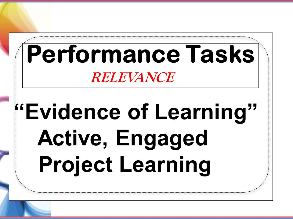 Performance Tasks Evidence of Learning Active, Engaged