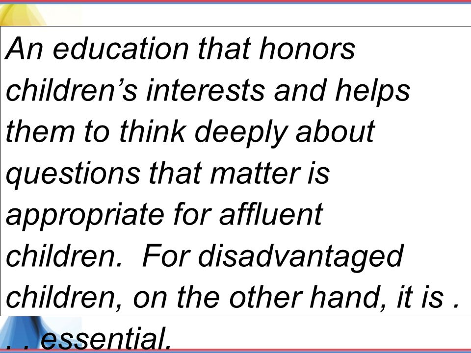 An education that honors children's interests and helps them to think deeply about questions that matter is appropriate for affluent children. For disadvantaged children, on the other hand, it is . . . essential.
