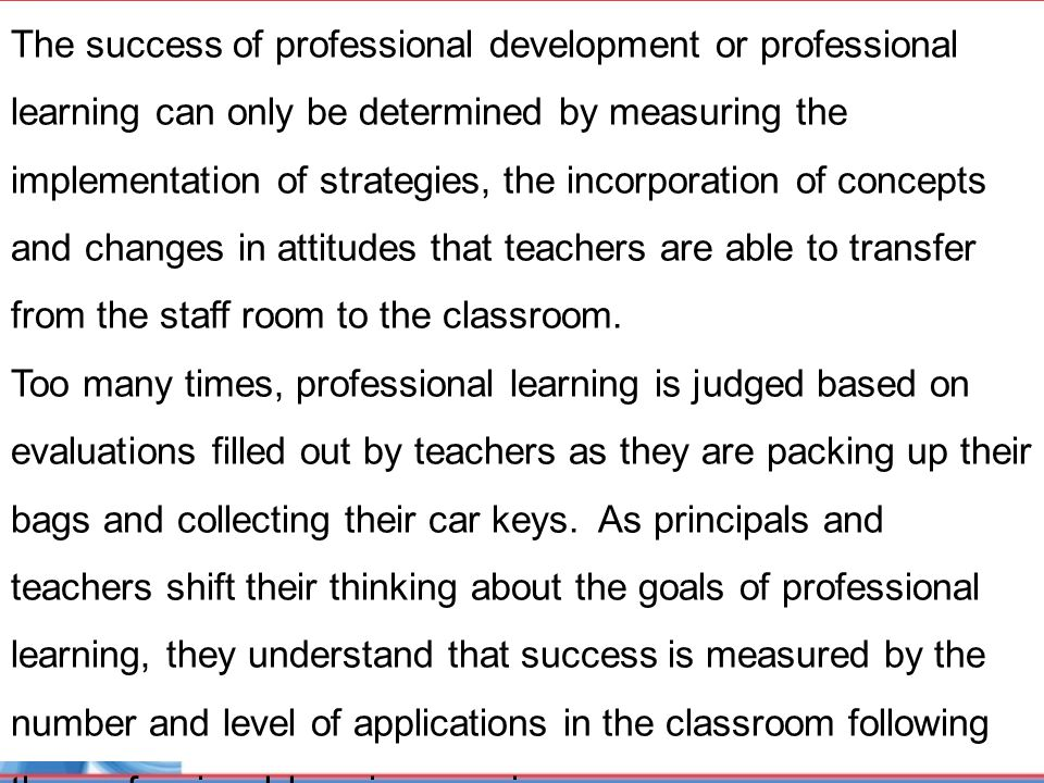 The success of professional development or professional learning can only be determined by measuring the implementation of strategies, the incorporation of concepts and changes in attitudes that teachers are able to transfer from the staff room to the classroom.