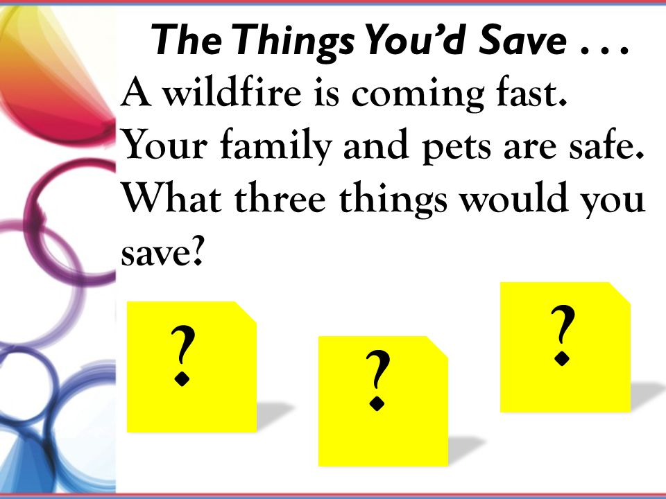 The Things You'd Save . . . A wildfire is coming fast. Your family and pets are safe. What three things would you save
