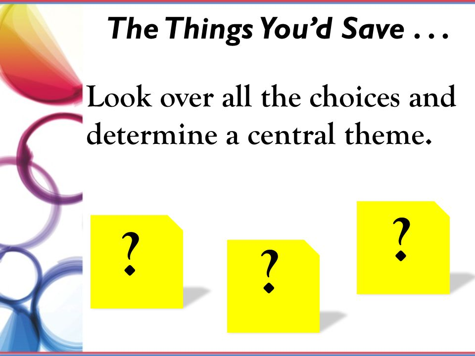 The Things You'd Save . . . Look over all the choices and determine a central theme. Could do taste test with mouth wash or gum or chocolate.