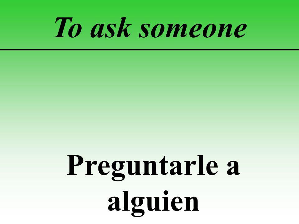 To ask someone Preguntarle a alguien