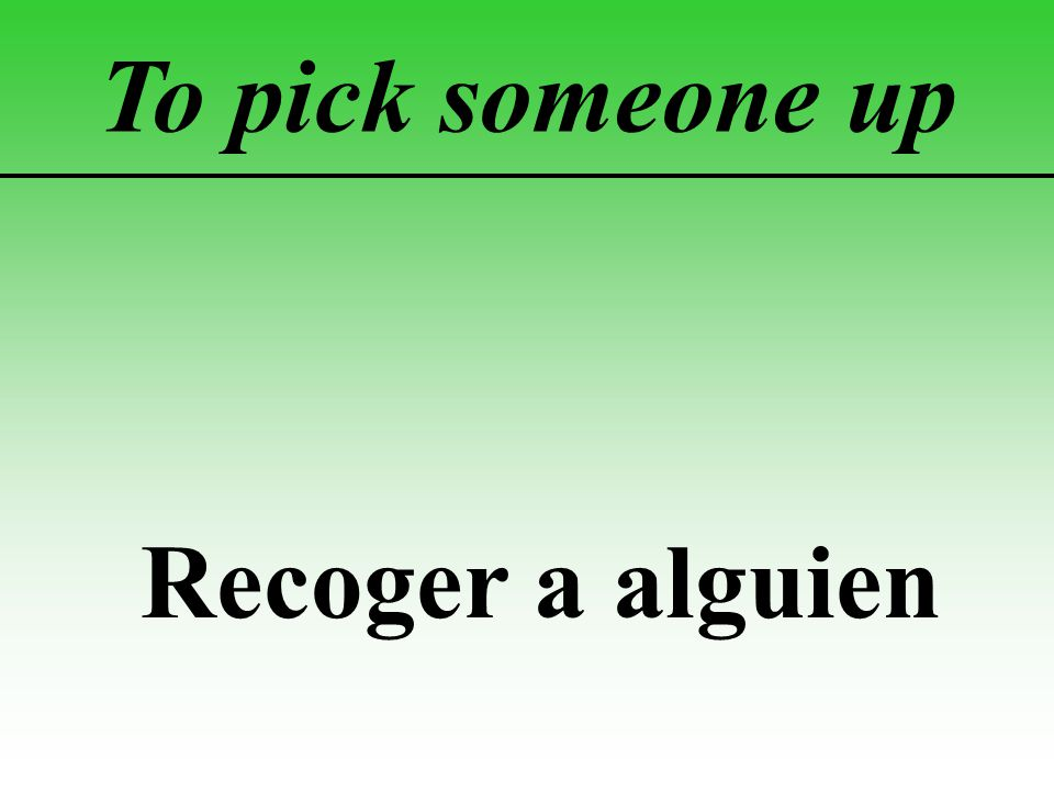 To pick someone up Recoger a alguien