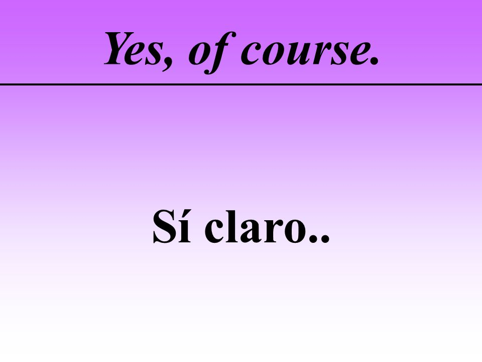 Yes, of course. Sí claro..