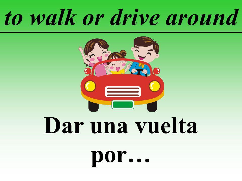 to walk or drive around Dar una vuelta por…