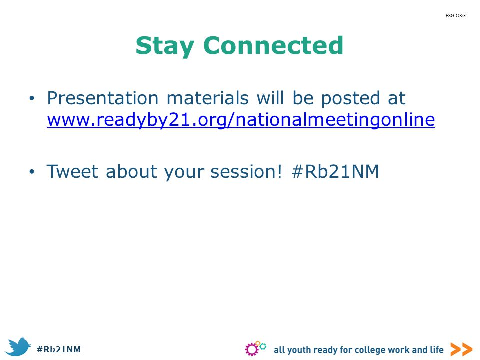 FSG.ORG Stay Connected. Presentation materials will be posted at www.readyby21.org/nationalmeetingonline.