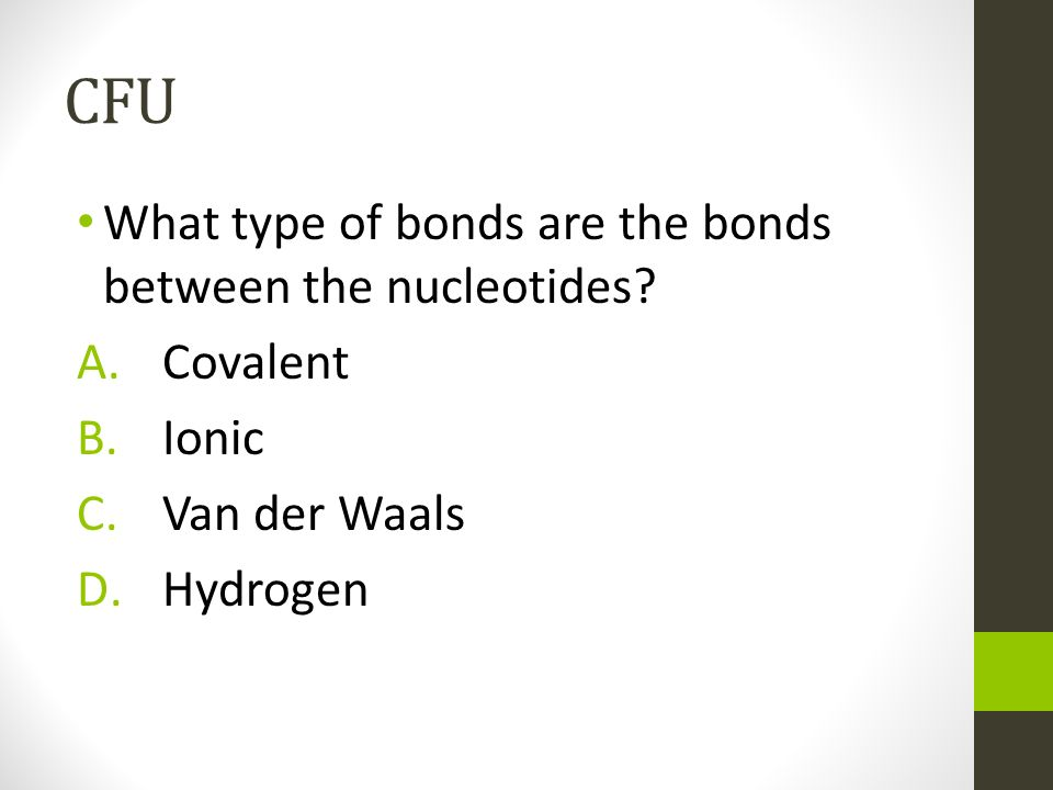 CFU What type of bonds are the bonds between the nucleotides Covalent