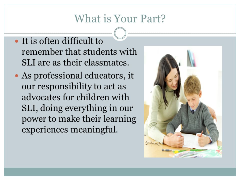 What is Your Part It is often difficult to remember that students with SLI are as their classmates.