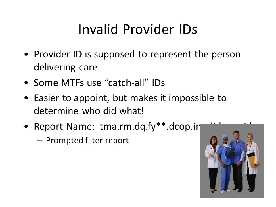 Invalid Provider IDs Provider ID is supposed to represent the person delivering care. Some MTFs use catch-all IDs.