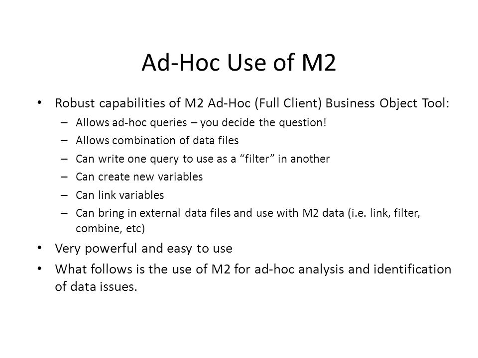 Ad-Hoc Use of M2 Robust capabilities of M2 Ad-Hoc (Full Client) Business Object Tool: Allows ad-hoc queries – you decide the question!