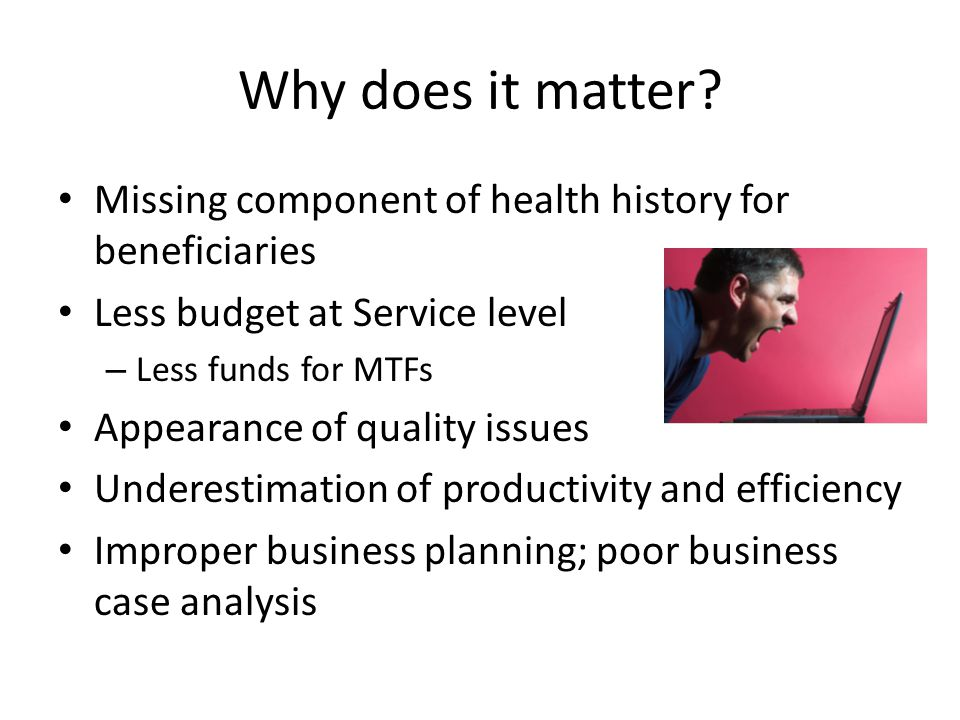 Why does it matter Missing component of health history for beneficiaries. Less budget at Service level.
