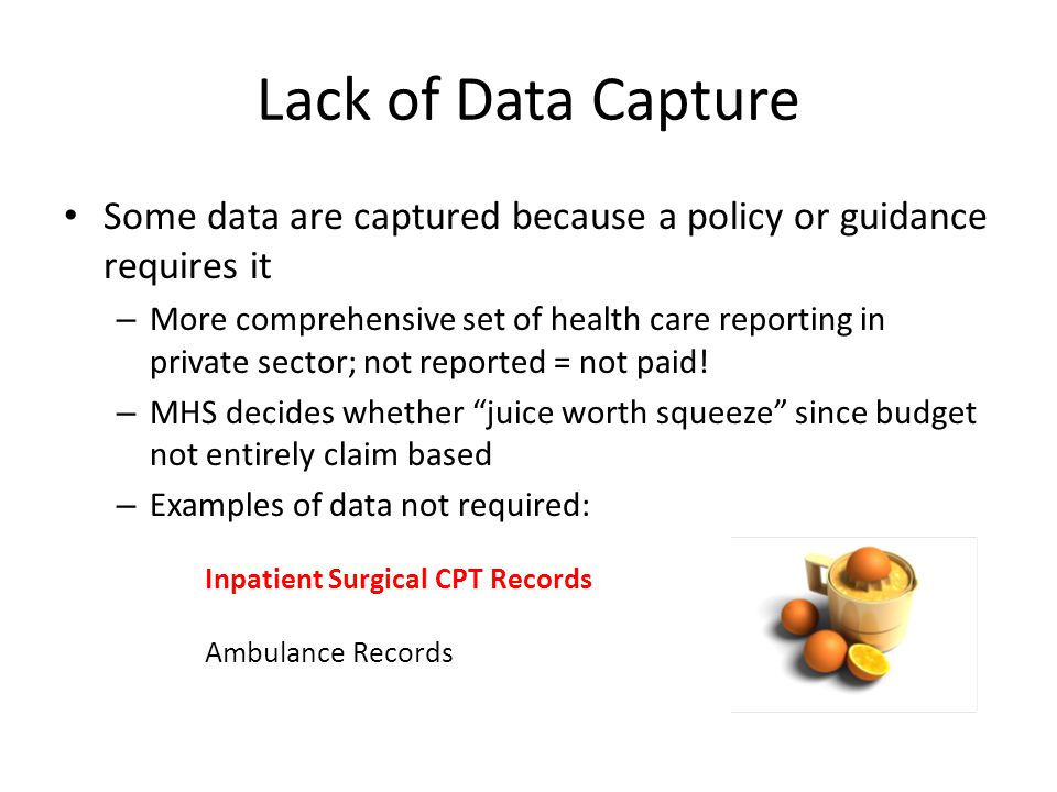 Lack of Data Capture Some data are captured because a policy or guidance requires it.