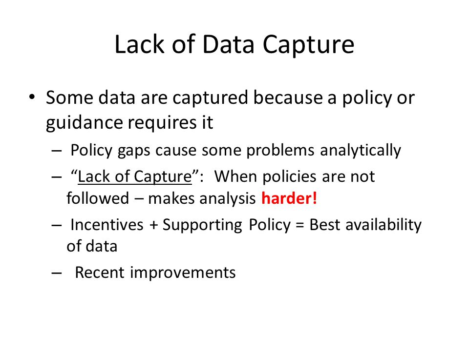 Lack of Data Capture Some data are captured because a policy or guidance requires it. Policy gaps cause some problems analytically.
