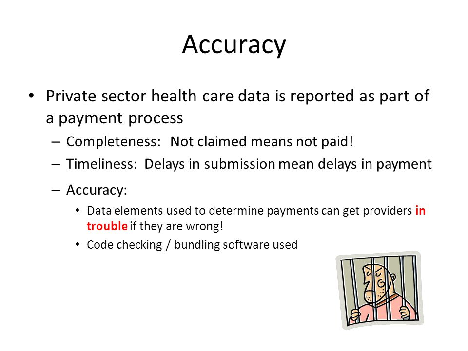 Accuracy Private sector health care data is reported as part of a payment process. Completeness: Not claimed means not paid!
