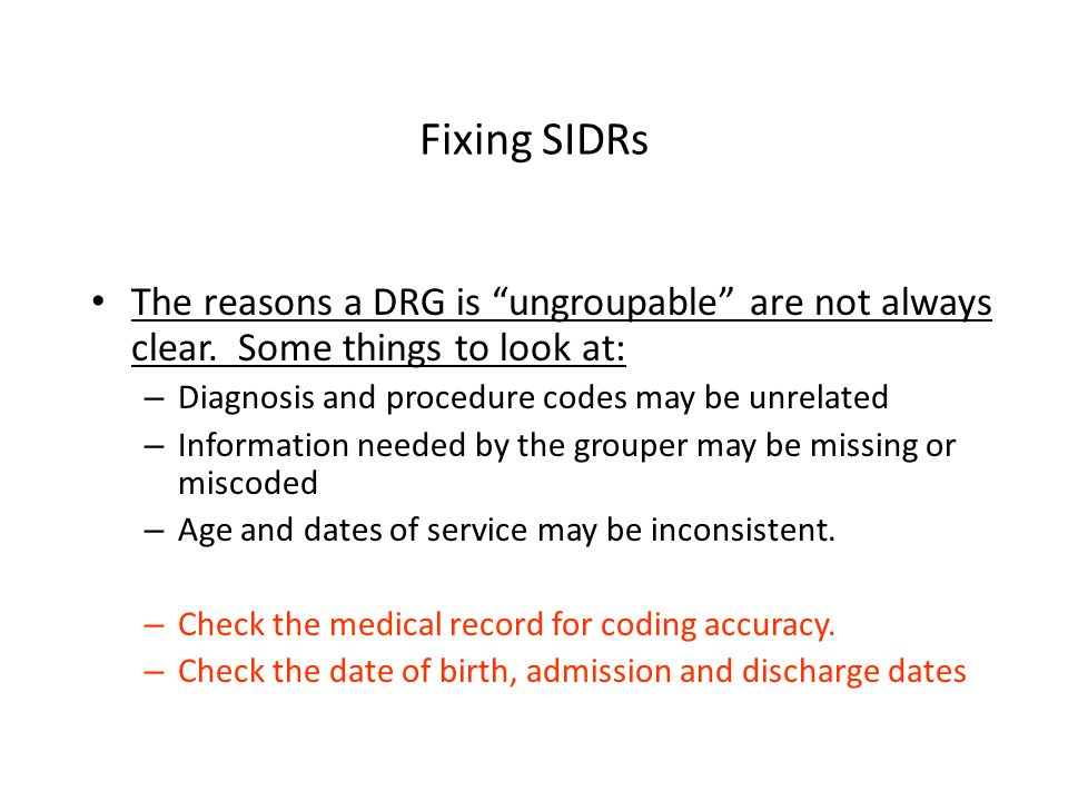 Fixing SIDRs The reasons a DRG is ungroupable are not always clear. Some things to look at: Diagnosis and procedure codes may be unrelated.