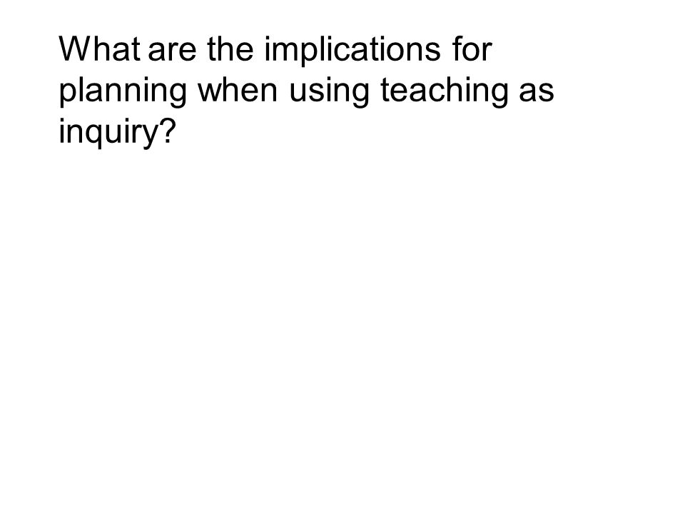 What are the implications for planning when using teaching as inquiry