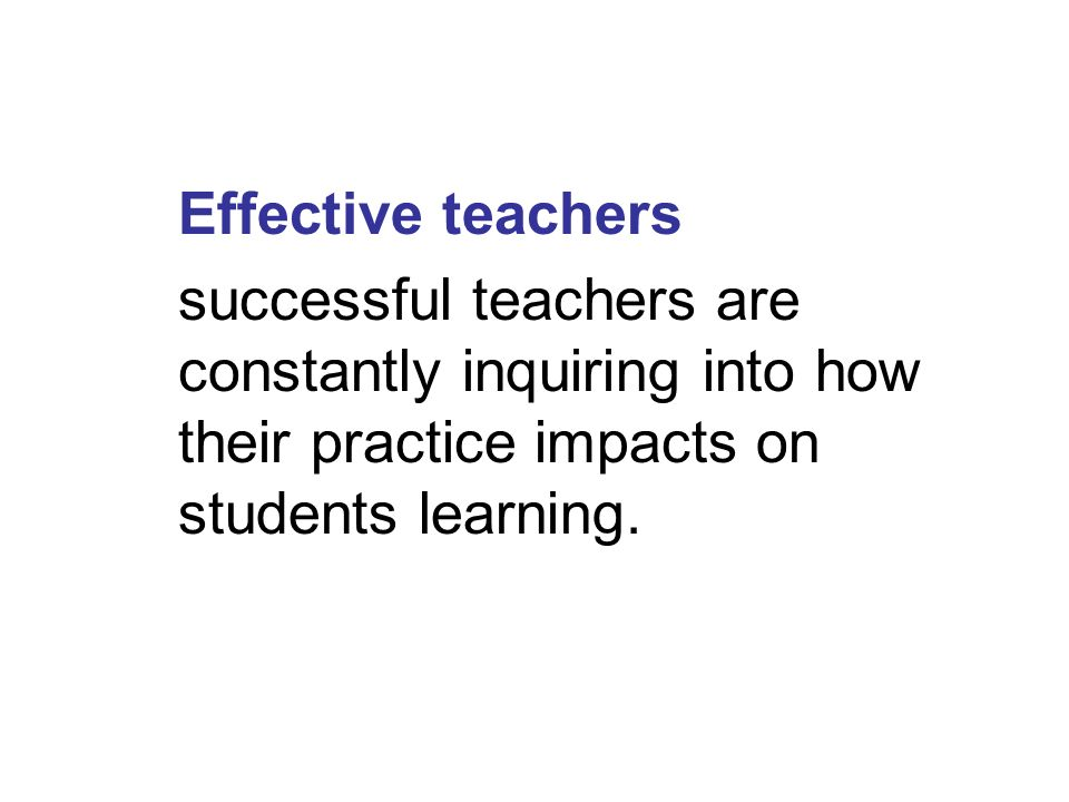Effective teachers successful teachers are constantly inquiring into how their practice impacts on students learning.