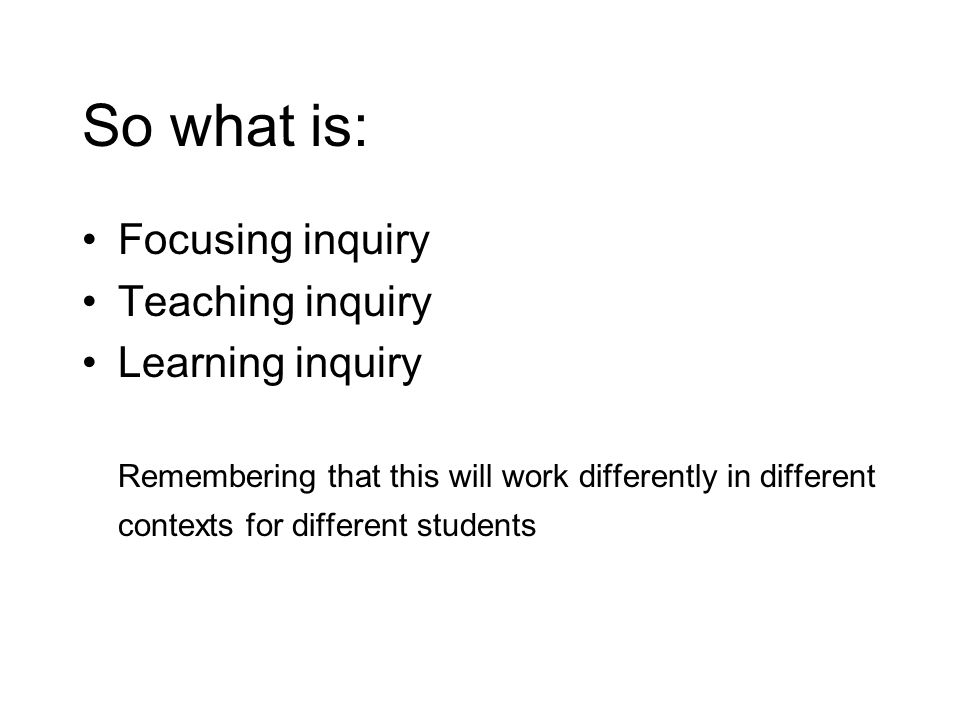 So what is: Focusing inquiry Teaching inquiry Learning inquiry