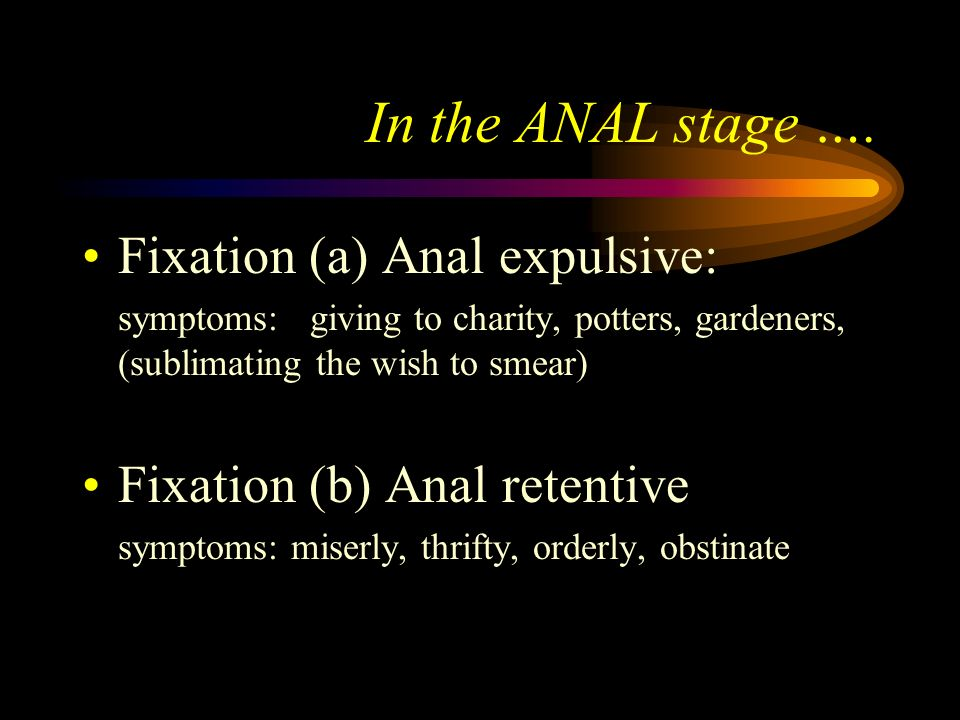 In the ANAL stage …. Fixation (a) Anal expulsive: