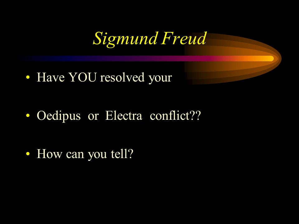 Sigmund Freud Have YOU resolved your Oedipus or Electra conflict