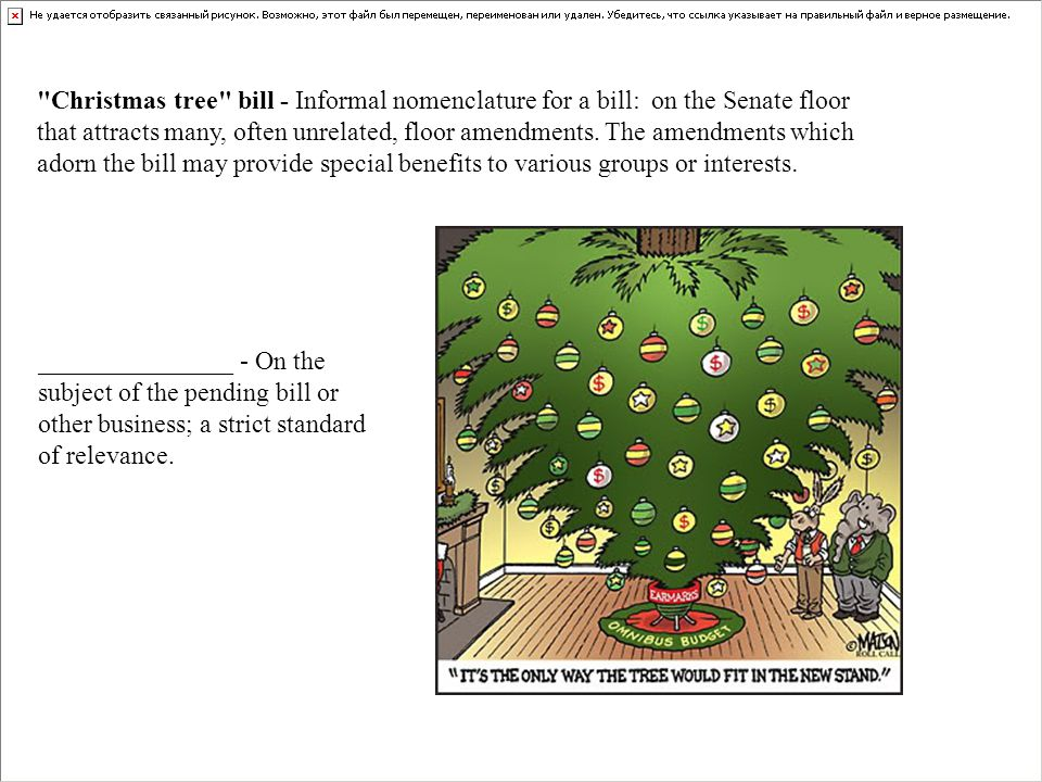 Christmas tree bill - Informal nomenclature for a bill: on the Senate floor that attracts many, often unrelated, floor amendments. The amendments which adorn the bill may provide special benefits to various groups or interests.