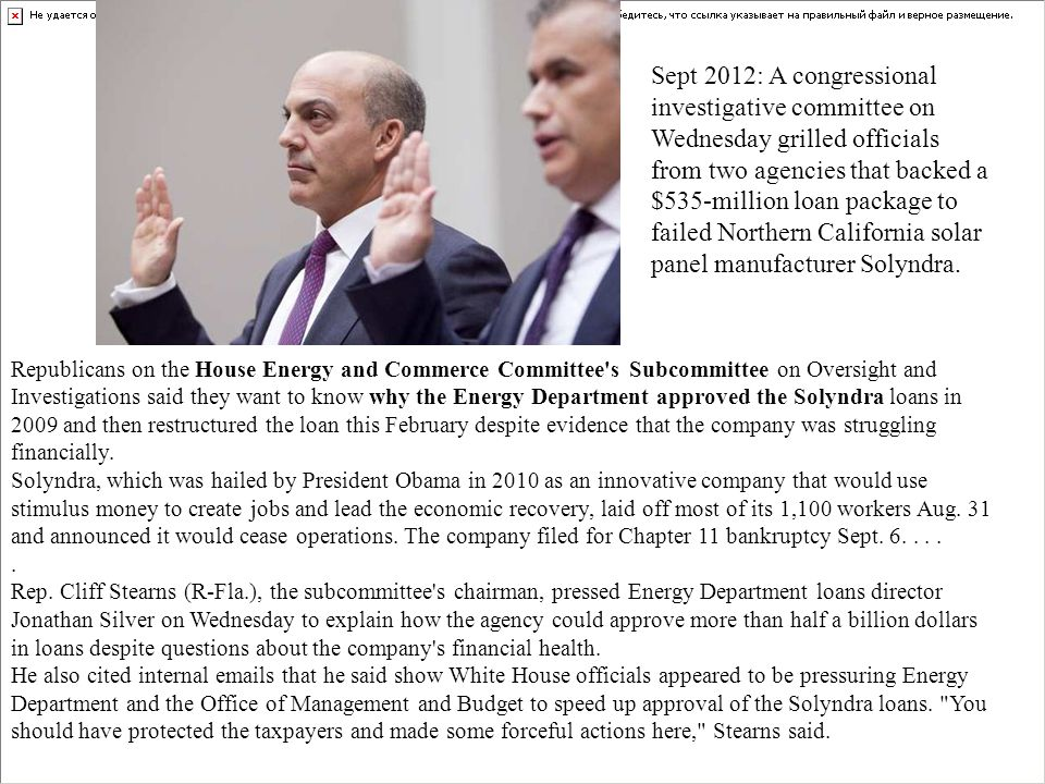 Sept 2012: A congressional investigative committee on Wednesday grilled officials from two agencies that backed a $535-million loan package to failed Northern California solar panel manufacturer Solyndra.
