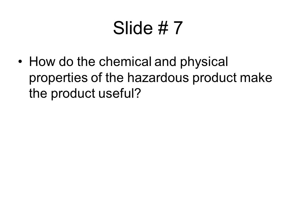 Slide # 7 How do the chemical and physical properties of the hazardous product make the product useful