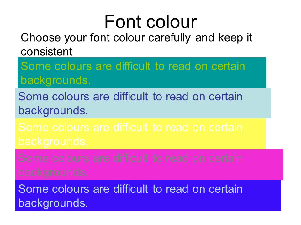 Font colour Choose your font colour carefully and keep it consistent