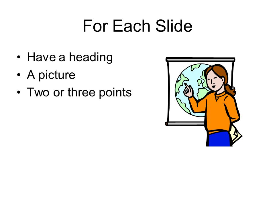 For Each Slide Have a heading A picture Two or three points