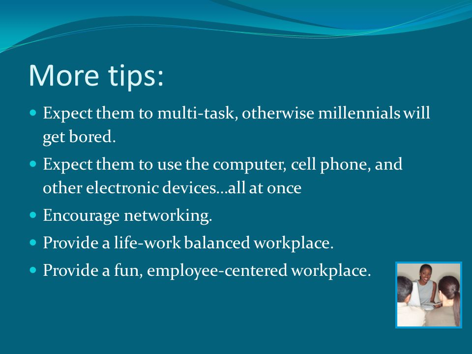 More tips: Expect them to multi-task, otherwise millennials will get bored.