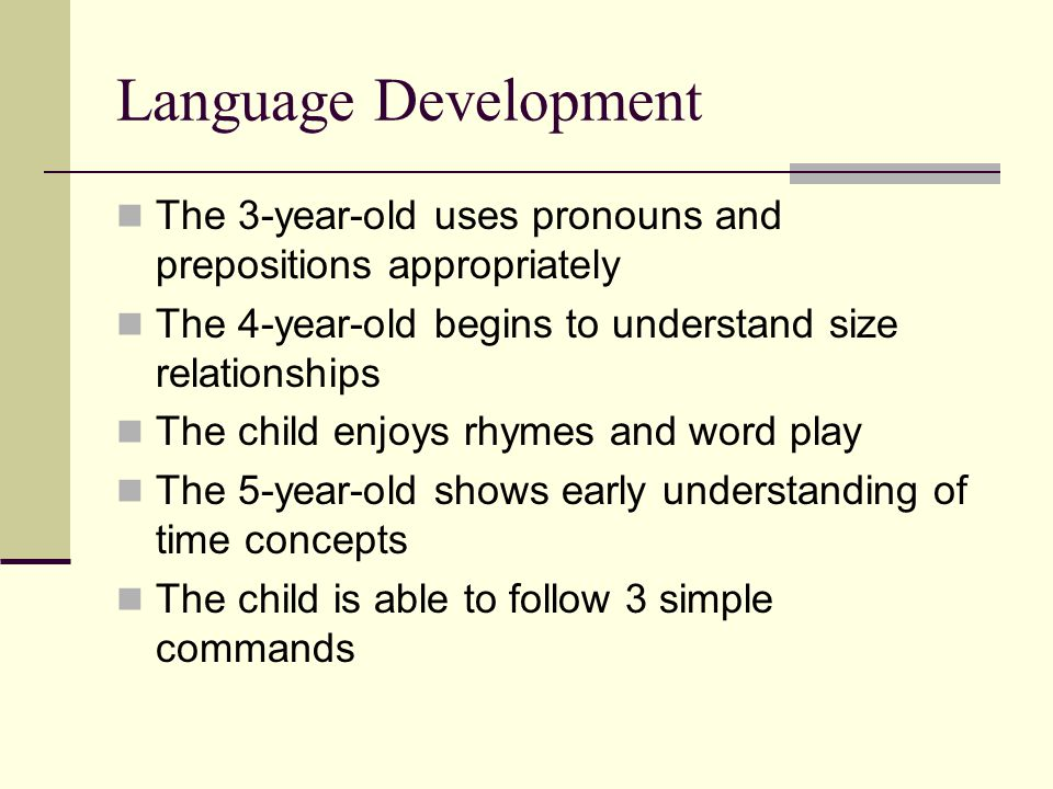 Language Development The 3-year-old uses pronouns and prepositions appropriately. The 4-year-old begins to understand size relationships.