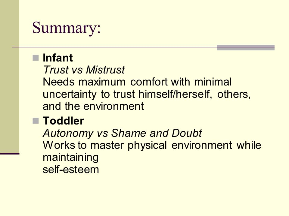 Summary: Infant Trust vs Mistrust Needs maximum comfort with minimal uncertainty to trust himself/herself, others, and the environment.
