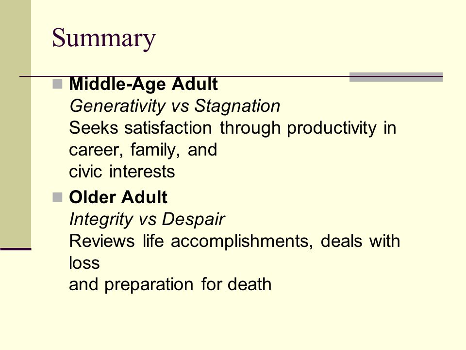 Summary Middle-Age Adult Generativity vs Stagnation Seeks satisfaction through productivity in career, family, and civic interests.