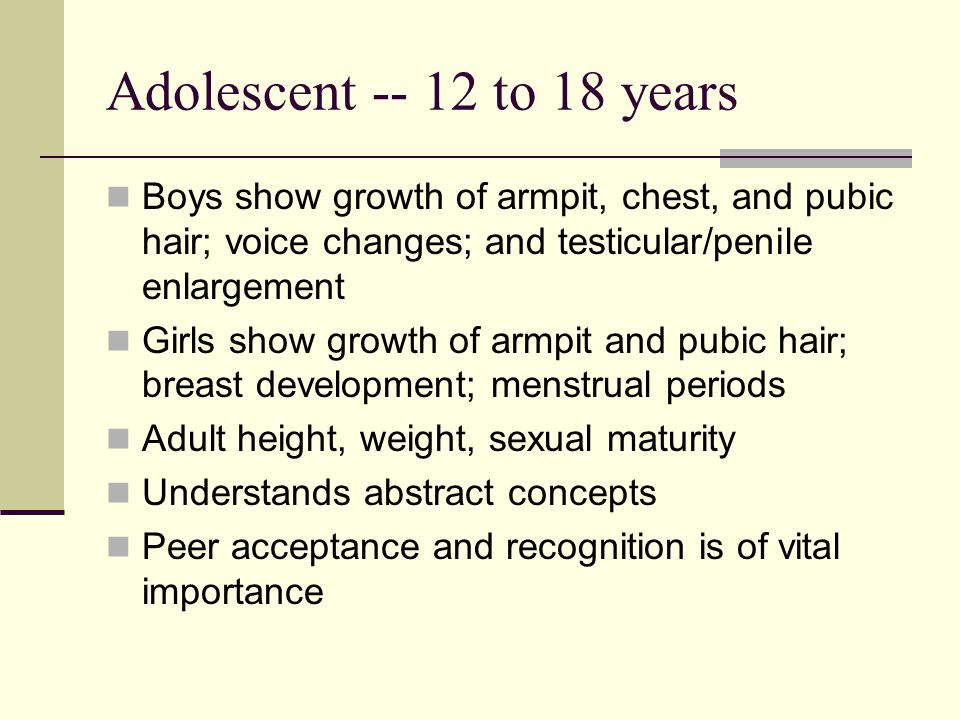 Adolescent -- 12 to 18 years Boys show growth of armpit, chest, and pubic hair; voice changes; and testicular/penile enlargement.