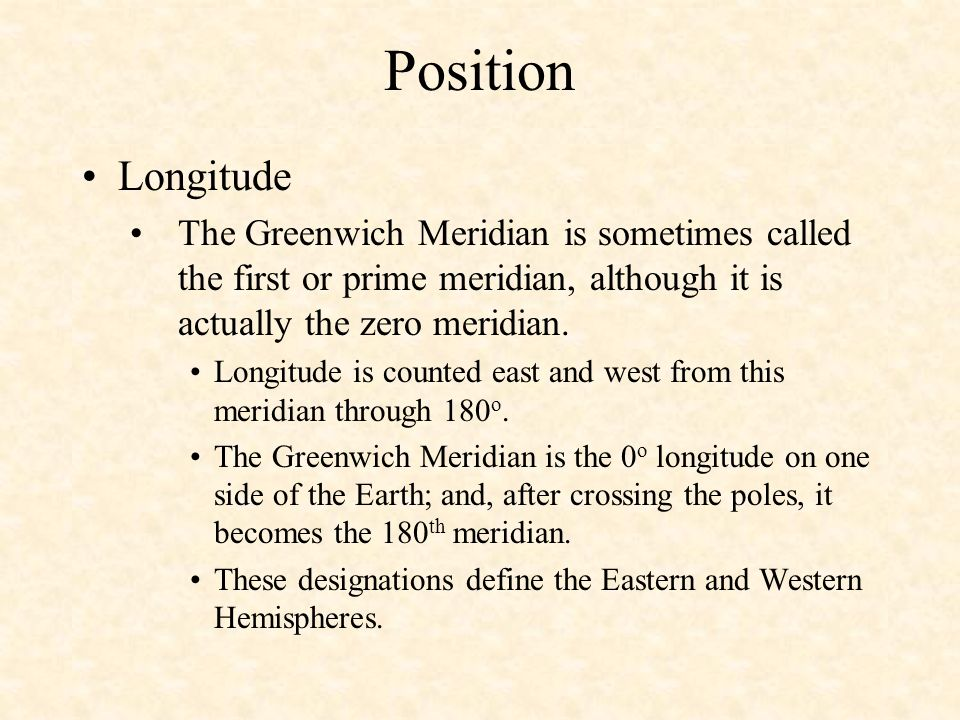Position Longitude. The Greenwich Meridian is sometimes called the first or prime meridian, although it is actually the zero meridian.